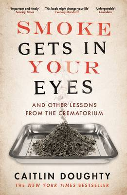 Image Description: The book-cover of Smoke Gets in Your Eyes: And Other Lessons from the Crematorium by Caitlin Doughty. The cover is mostly white, the title text in black and red taking up most of the cover space, in between the title-text and the author-text is the picture of a silver surgical tray with a pile of ash within it.